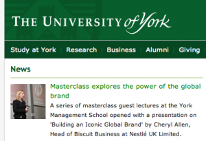 Masterclass explores the power of the global brand A series of masterclass guest lectures at the York Management School opened with a presentation on 'Building an Iconic Global Brand' by Cheryl Allen, Head of Biscuit Business at Nestlé UK Limited.