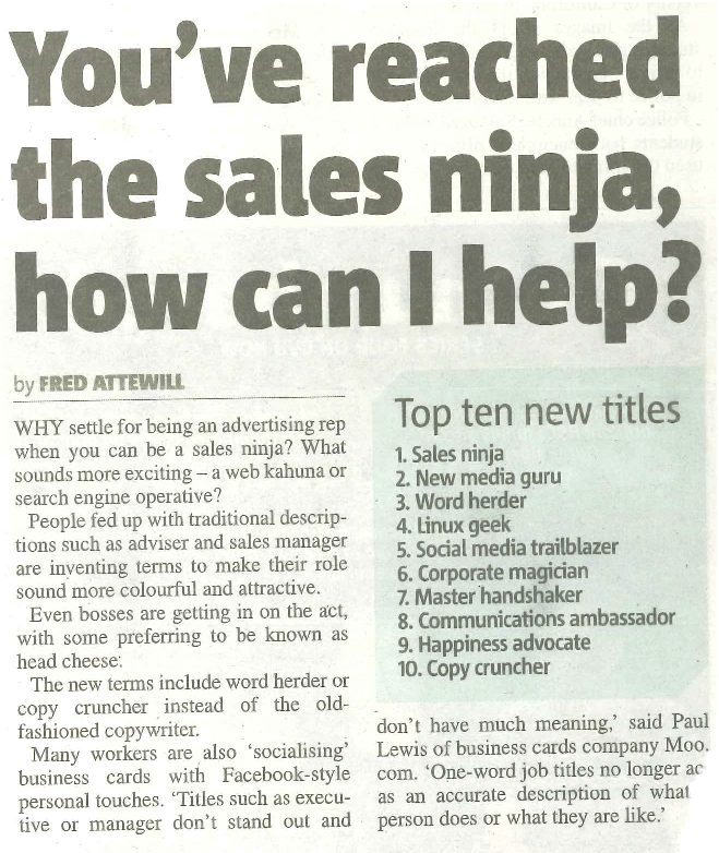 WHY settle for being an advertising rep when you can be a sales ninja? What sounds more exciting – a web kahuna or search engine operative? People fed up with traditional descrip- tions such as adviser and sales manager are inventing terms to make their role sound more colourful and attractive. Even bosses are getting in on the act, with some preferring to be known as head cheese. The new terms include word herder or copy cruncher instead of the old- fashioned copywriter. Many workers are also 'socialising' business cards with Facebook-style personal touches. 'Titles such as execu- tive or manager don't stand out and Top ten new titles 1. Sales ninja 2. New media guru 3. Word herder 4. Linux geek 5. Social media trailblazer 6. Corporate magician 7. Master handshaker 8. Communications ambassador 9. Happiness advocate 10. Copy cruncher don't have much meaning,' said Paul Lewis of business cards company Moo. com. 'One-word job titles no longer act as an accurate description of what a person does or what they are like.'